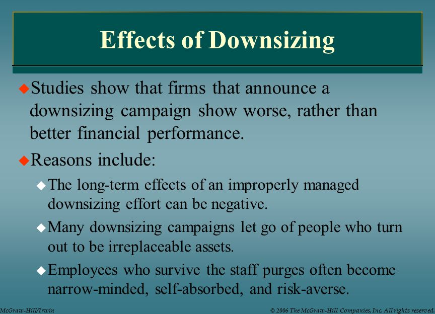 Effects of Downsizing Studies show that firms that announce a downsizing campaign show worse, rather than better financial performance.