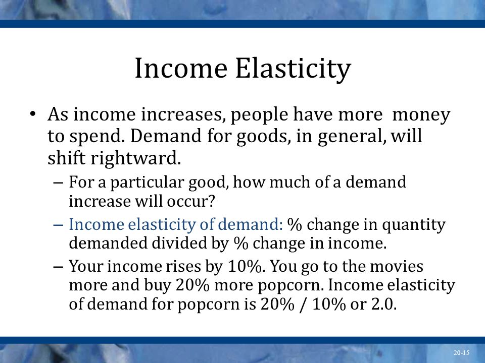 Income Elasticity As income increases, people have more money to spend. Demand for goods, in general, will shift rightward.