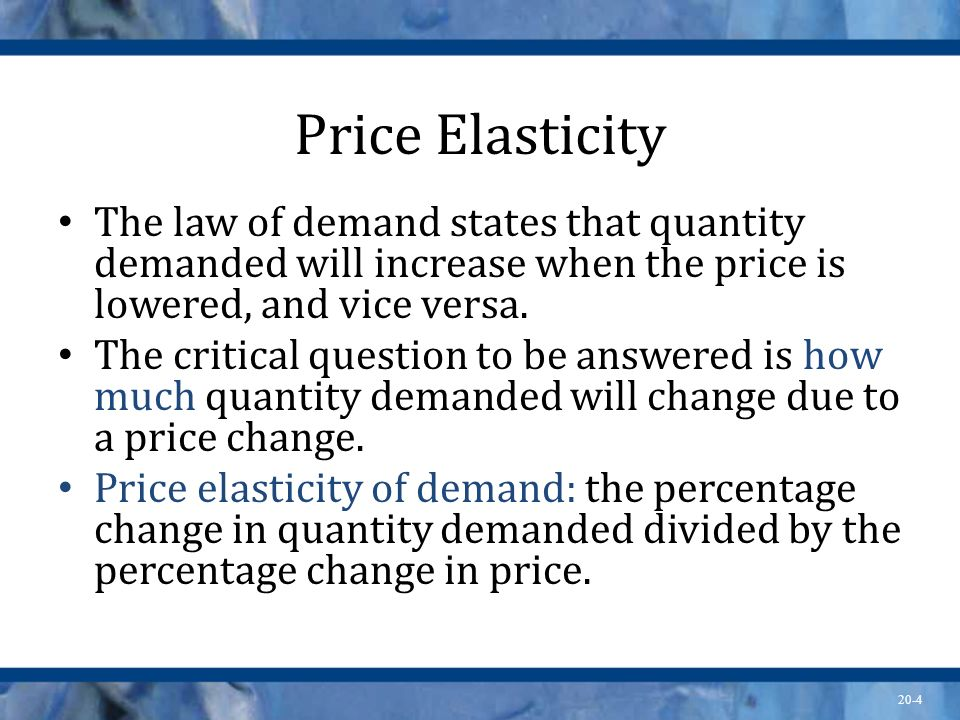 Price Elasticity The law of demand states that quantity demanded will increase when the price is lowered, and vice versa.