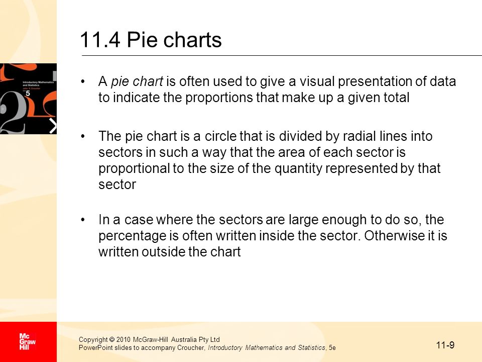 11.4 Pie charts A pie chart is often used to give a visual presentation of data to indicate the proportions that make up a given total.