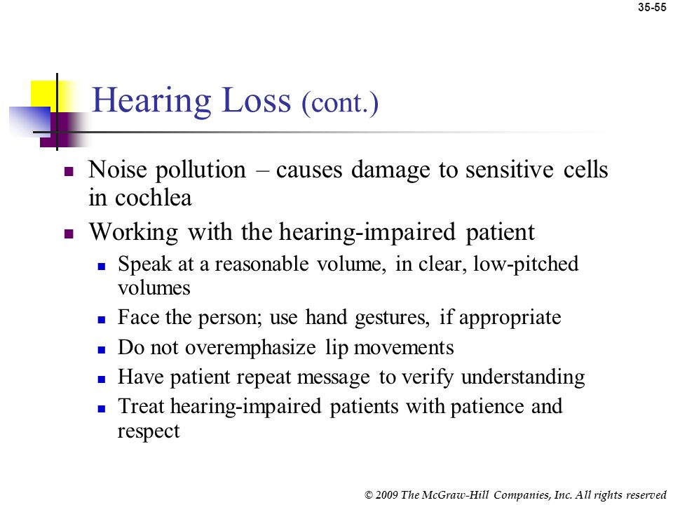 Hearing Loss (cont.) Noise pollution – causes damage to sensitive cells in cochlea. Working with the hearing-impaired patient.