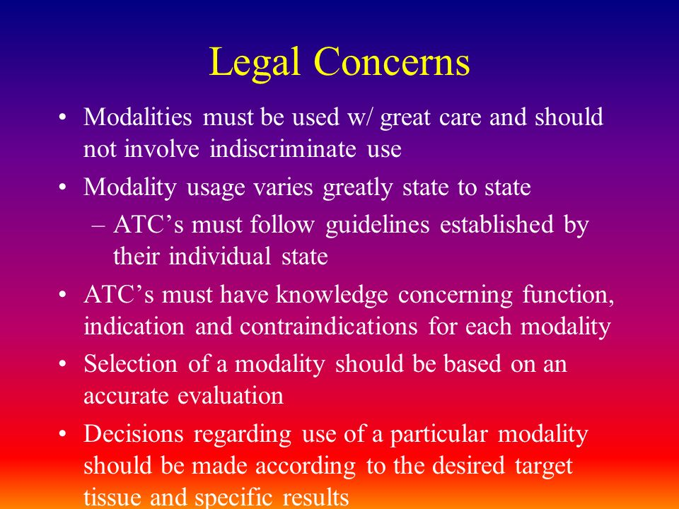 Legal Concerns Modalities must be used w/ great care and should not involve indiscriminate use. Modality usage varies greatly state to state.