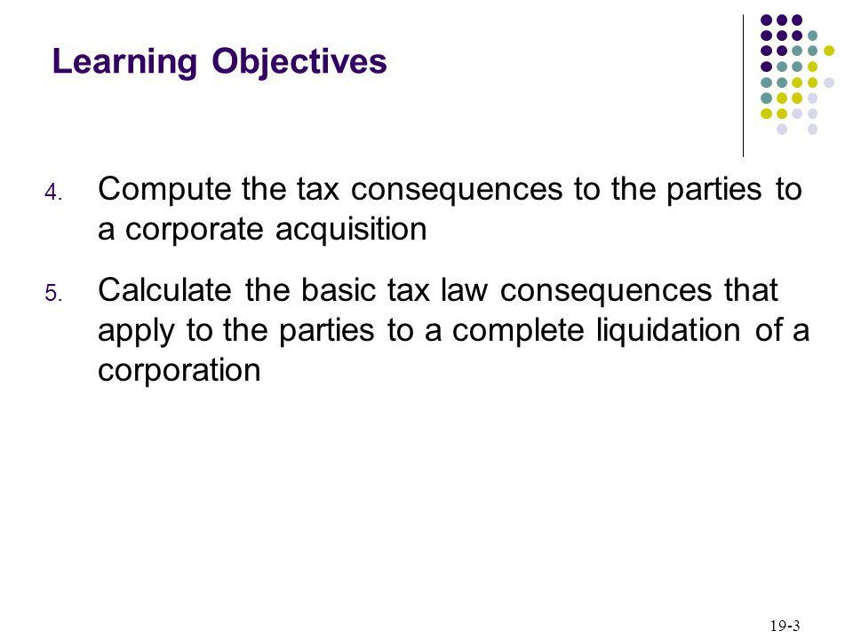 Learning Objectives Compute the tax consequences to the parties to a corporate acquisition.