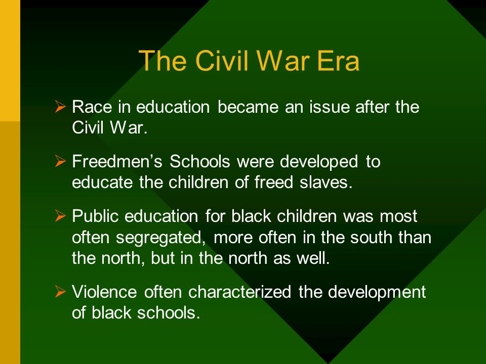 The Civil War EraRace in education became an issue after the Civil War. Freedmen's Schools were developed to educate the children of freed slaves.