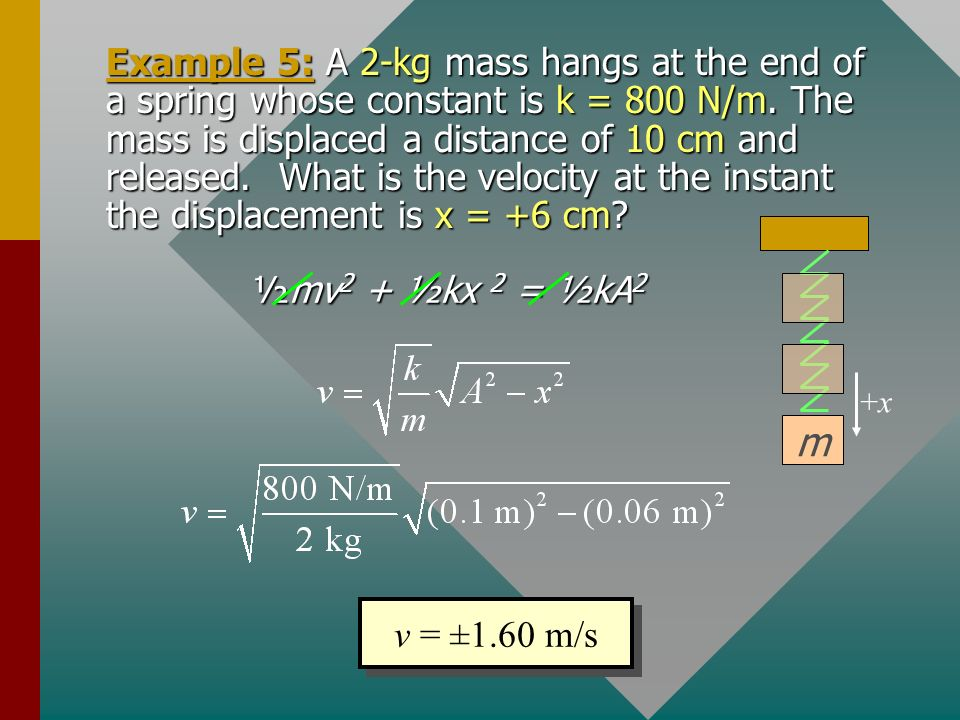 Example 5: A 2-kg mass hangs at the end of a spring whose constant is k = 800 N/m. The mass is displaced a distance of 10 cm and released. What is the velocity at the instant the displacement is x = +6 cm