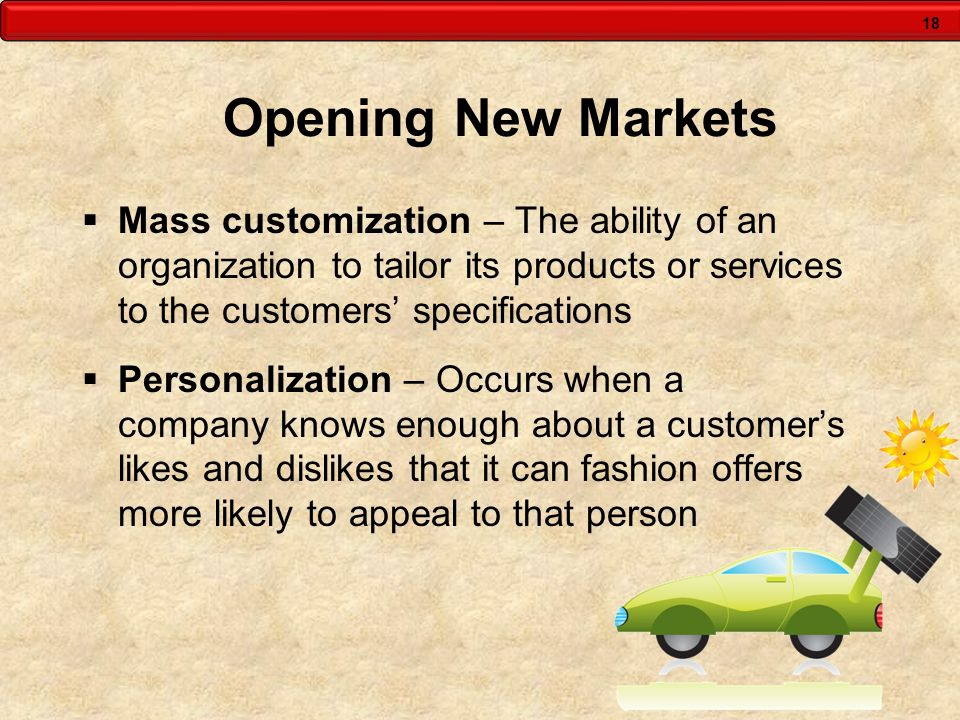 Opening New Markets Mass customization – The ability of an organization to tailor its products or services to the customers' specifications.