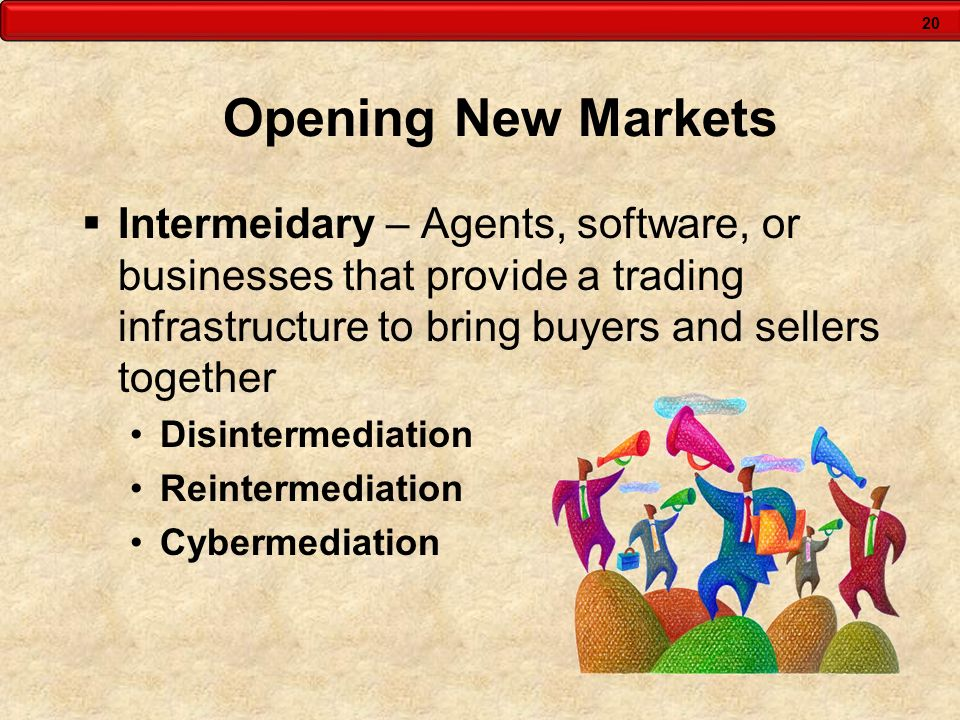 Opening New Markets Intermeidary – Agents, software, or businesses that provide a trading infrastructure to bring buyers and sellers together.