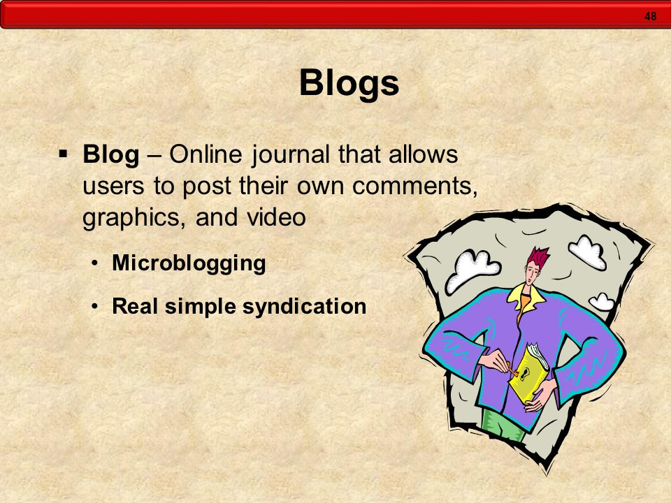 Blogs Blog – Online journal that allows users to post their own comments, graphics, and video. Microblogging.