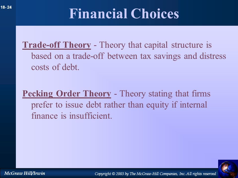 Financial ChoicesTrade-off Theory - Theory that capital structure is based on a trade-off between tax savings and distress costs of debt.