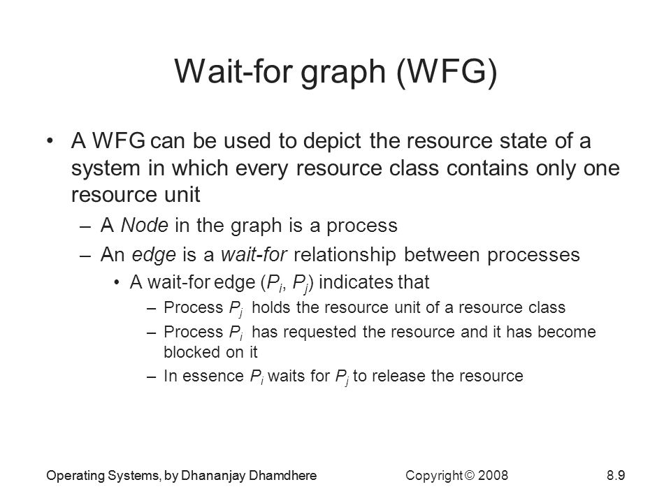 Wait-for graph (WFG) A WFG can be used to depict the resource state of a system in which every resource class contains only one resource unit.