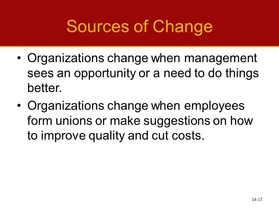 Sources of Change Organizations change when management sees an opportunity or a need to do things better.