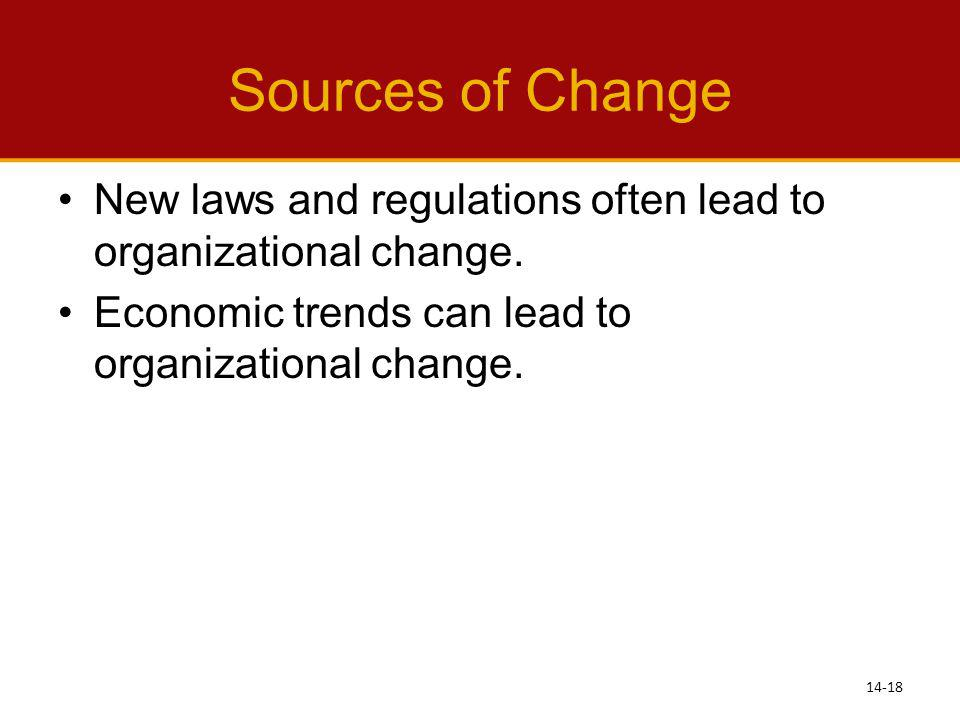 Sources of Change New laws and regulations often lead to organizational change. Economic trends can lead to organizational change.