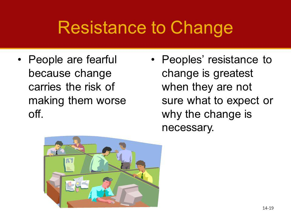 Resistance to Change People are fearful because change carries the risk of making them worse off.