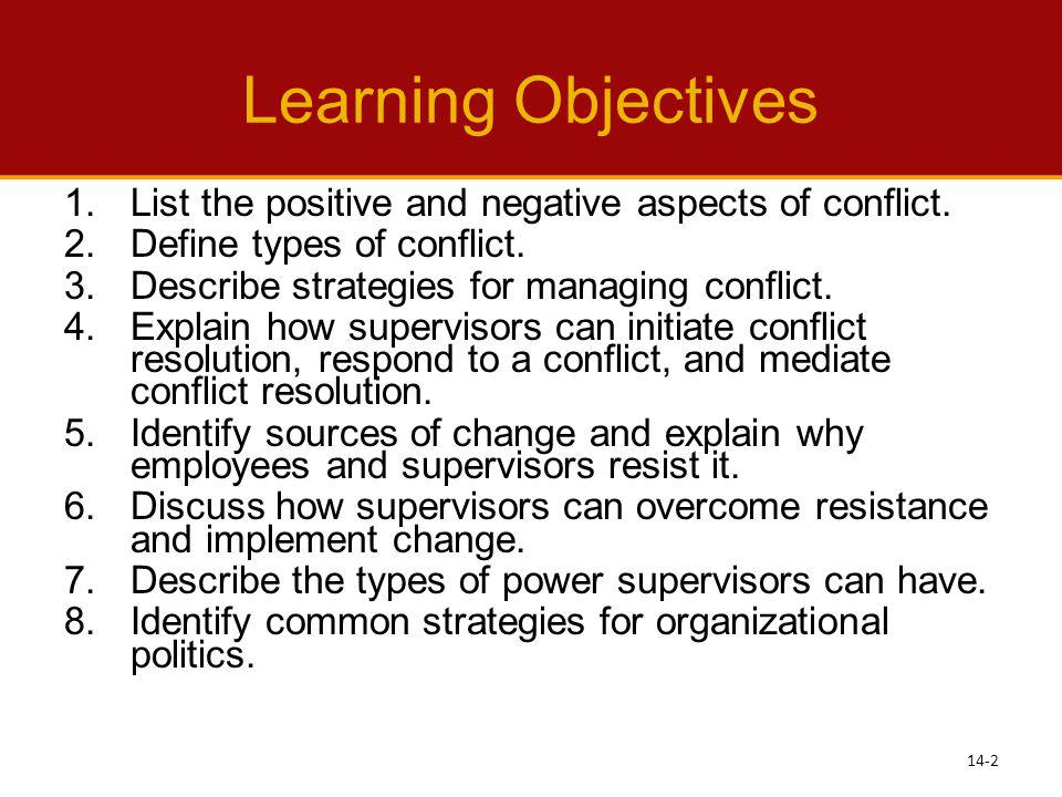 Learning Objectives List the positive and negative aspects of conflict. Define types of conflict. Describe strategies for managing conflict.