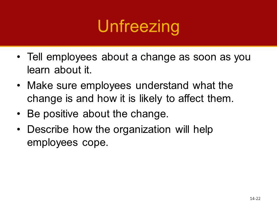 Unfreezing Tell employees about a change as soon as you learn about it.