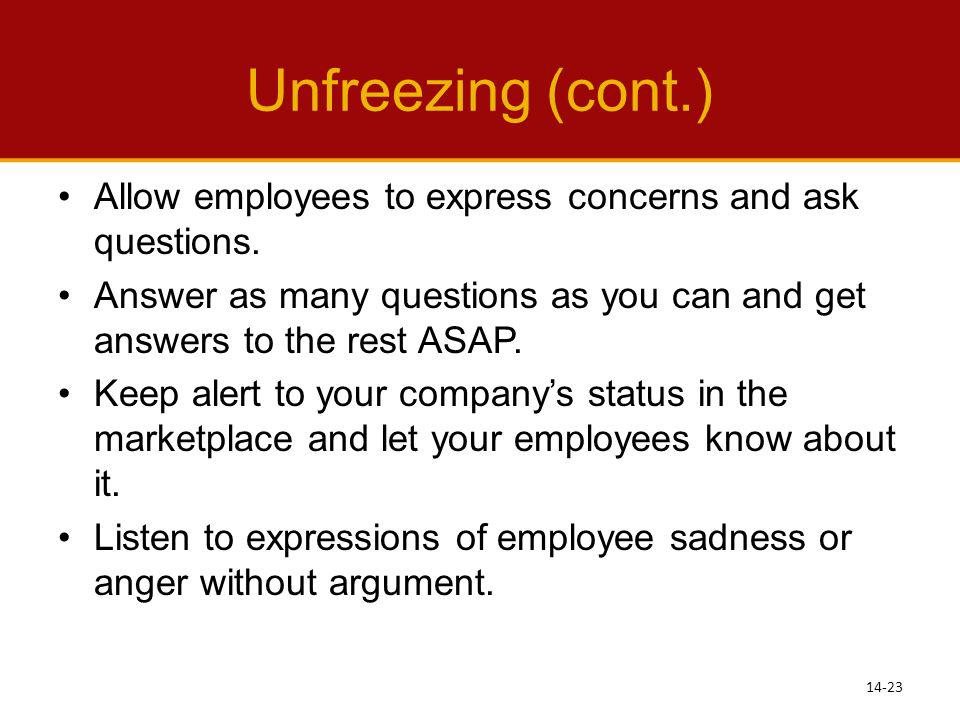 Unfreezing (cont.) Allow employees to express concerns and ask questions. Answer as many questions as you can and get answers to the rest ASAP.