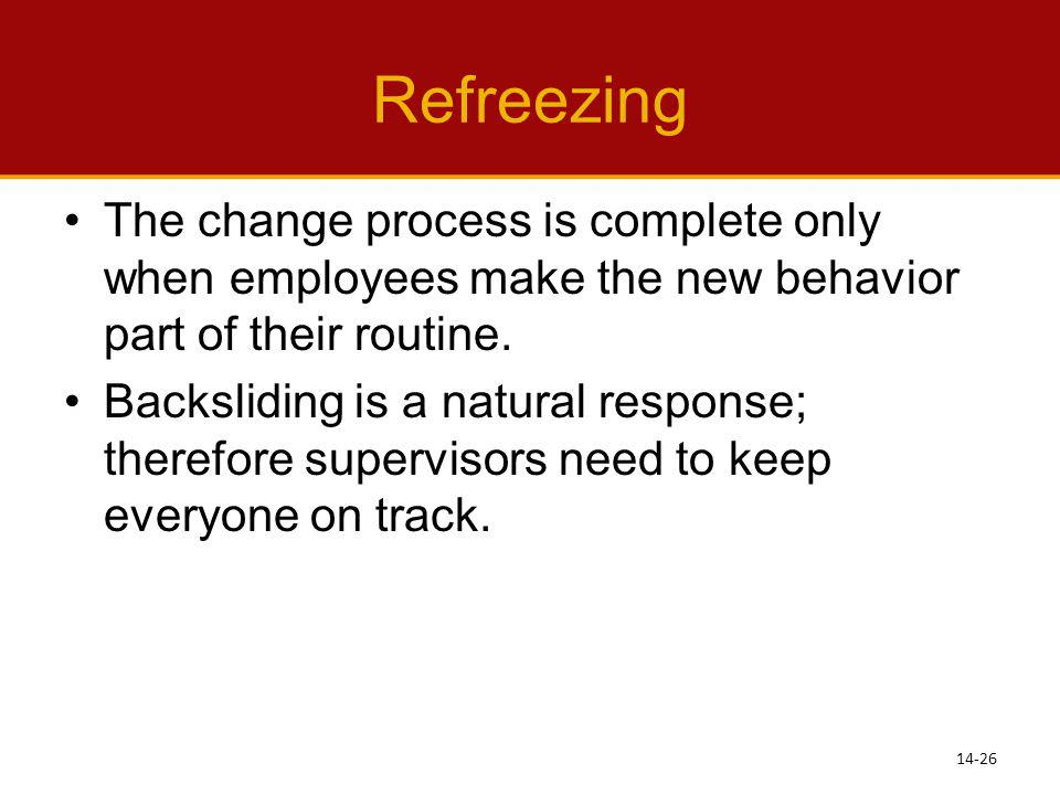 Refreezing The change process is complete only when employees make the new behavior part of their routine.