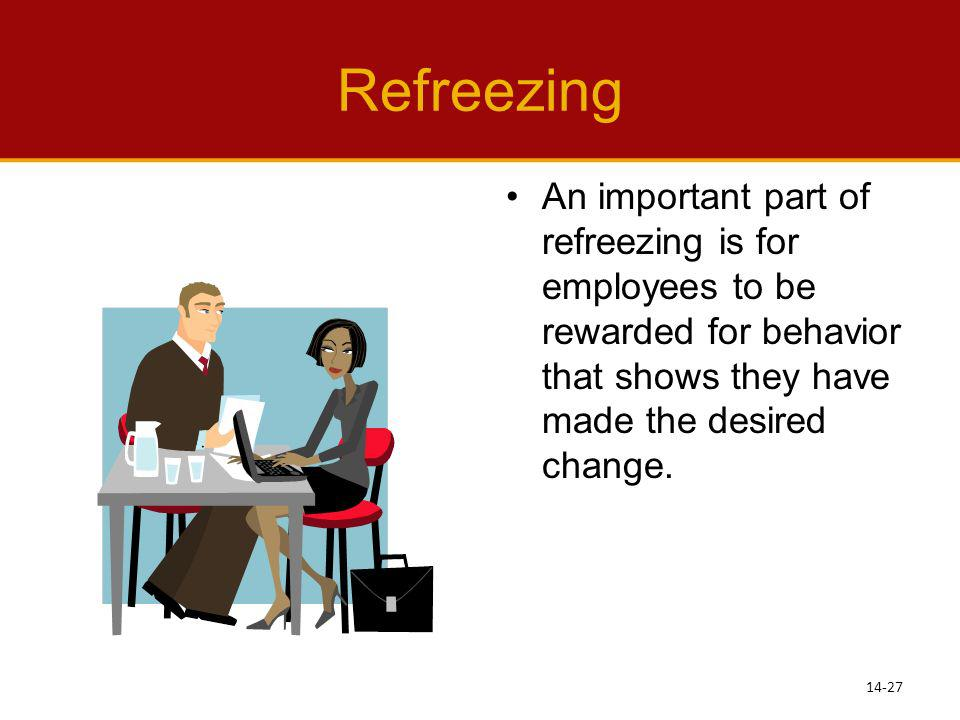 Refreezing An important part of refreezing is for employees to be rewarded for behavior that shows they have made the desired change.