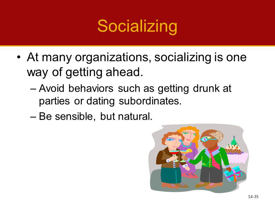 Socializing At many organizations, socializing is one way of getting ahead. Avoid behaviors such as getting drunk at parties or dating subordinates.
