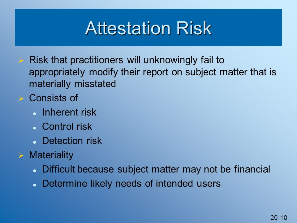 Attestation Risk Risk that practitioners will unknowingly fail to appropriately modify their report on subject matter that is materially misstated.