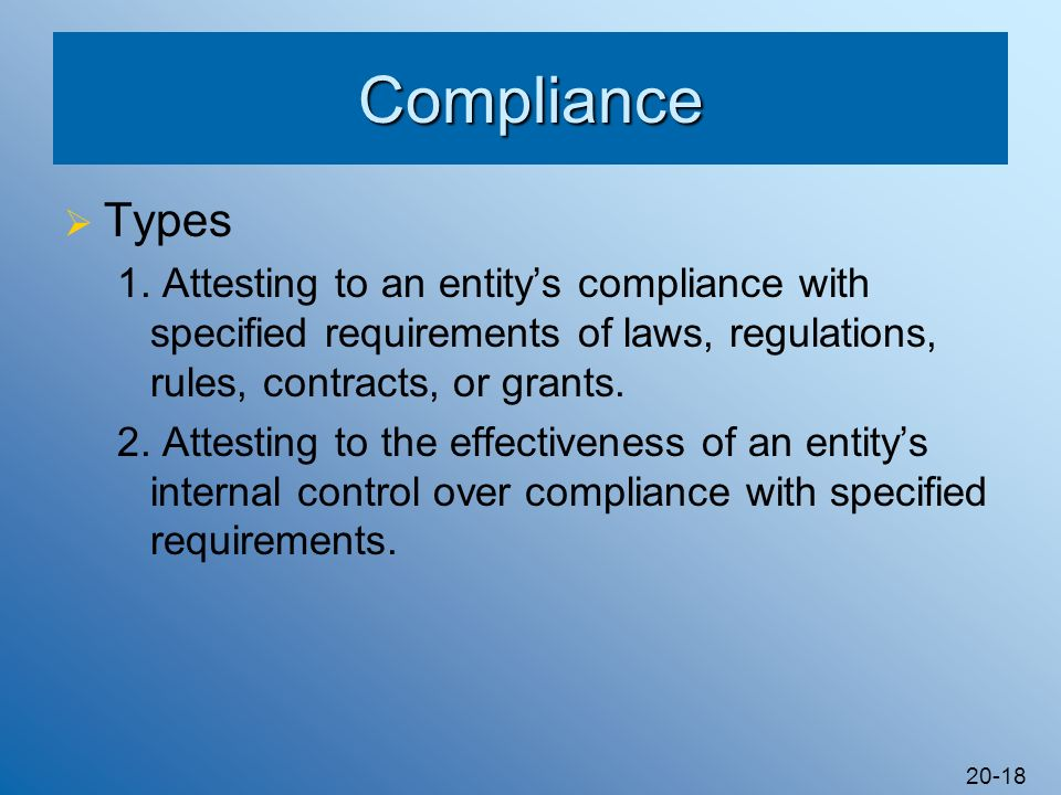 Compliance Types. 1. Attesting to an entity's compliance with specified requirements of laws, regulations, rules, contracts, or grants.