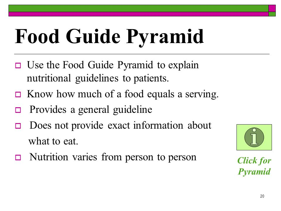 Food Guide PyramidUse the Food Guide Pyramid to explain nutritional guidelines to patients. Know how much of a food equals a serving.