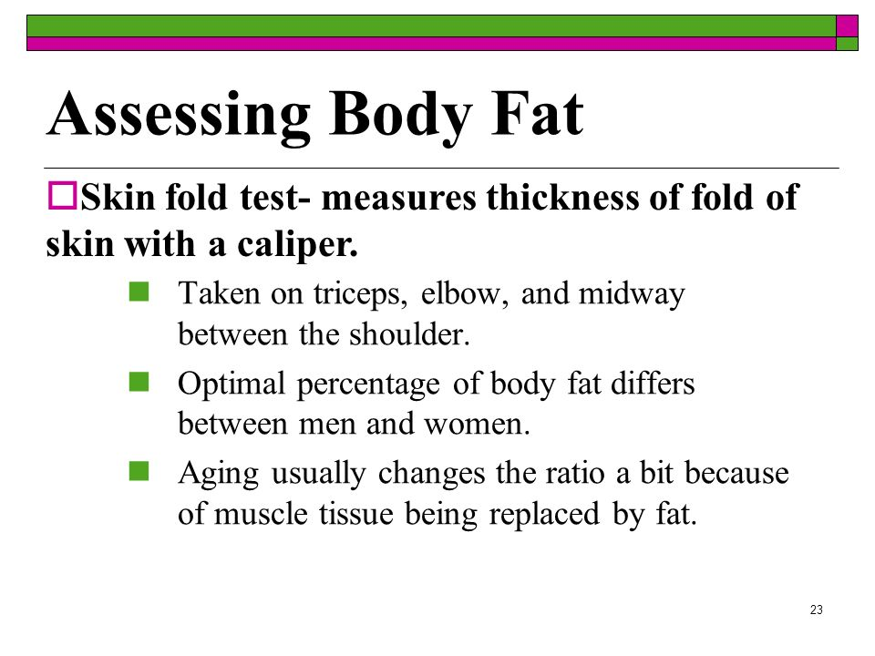 Assessing Body FatSkin fold test- measures thickness of fold of skin with a caliper. Taken on triceps, elbow, and midway between the shoulder.