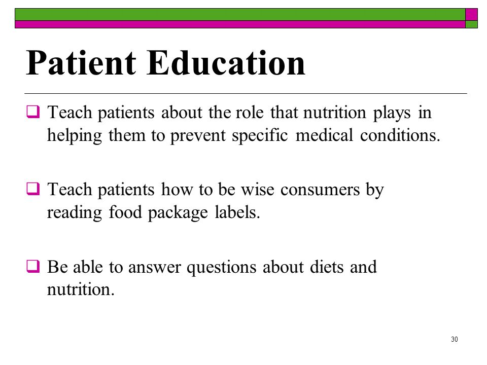 Patient Education Teach patients about the role that nutrition plays in helping them to prevent specific medical conditions.