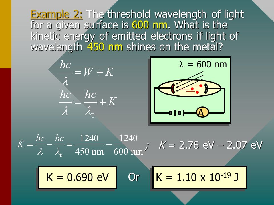 Example 2: The threshold wavelength of light for a given surface is 600 nm. What is the kinetic energy of emitted electrons if light of wavelength 450 nm shines on the metal