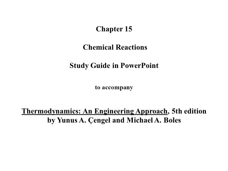 Chapter 15 Chemical Reactions Study Guide in PowerPoint to accompany Thermodynamics: An Engineering Approach, 5th edition by Yunus A.