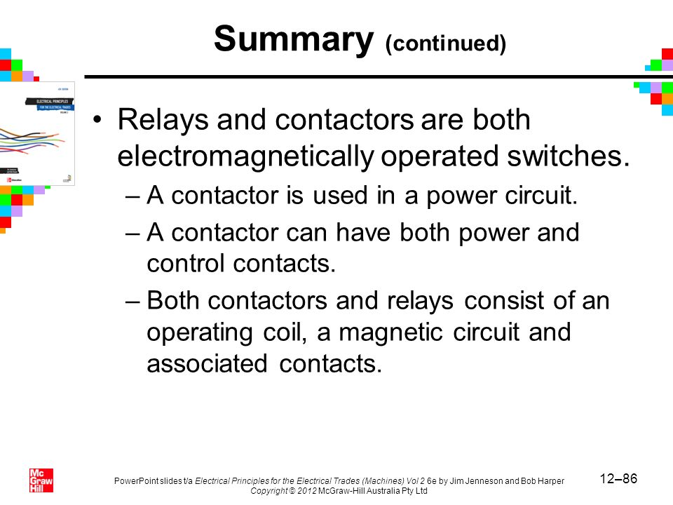 Summary (continued) Relays and contactors are both electromagnetically operated switches. A contactor is used in a power circuit.