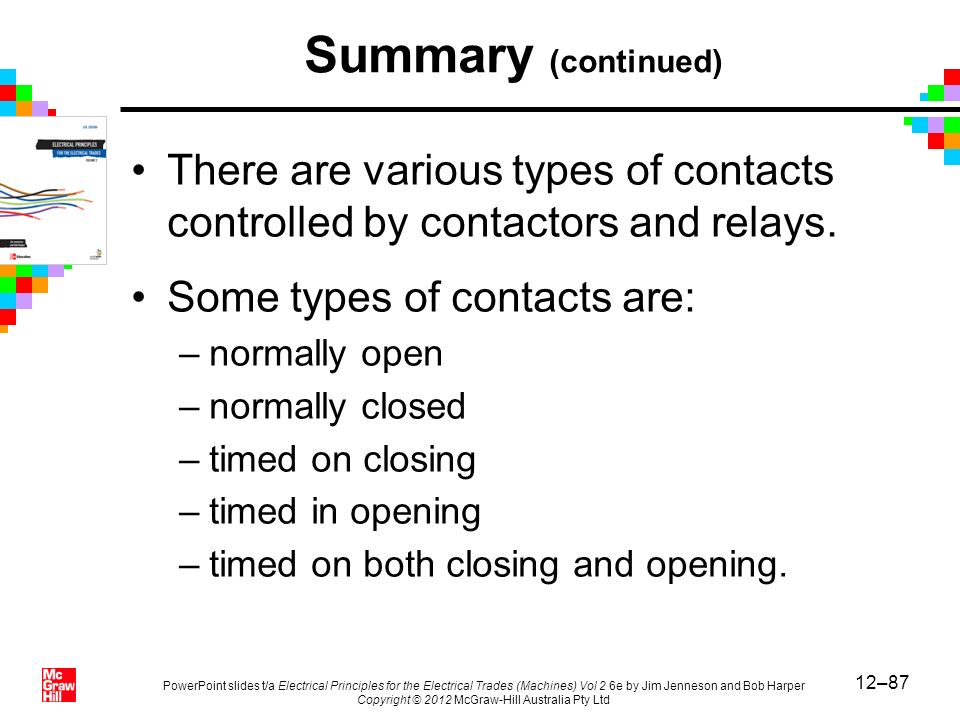 Summary (continued) There are various types of contacts controlled by contactors and relays. Some types of contacts are: