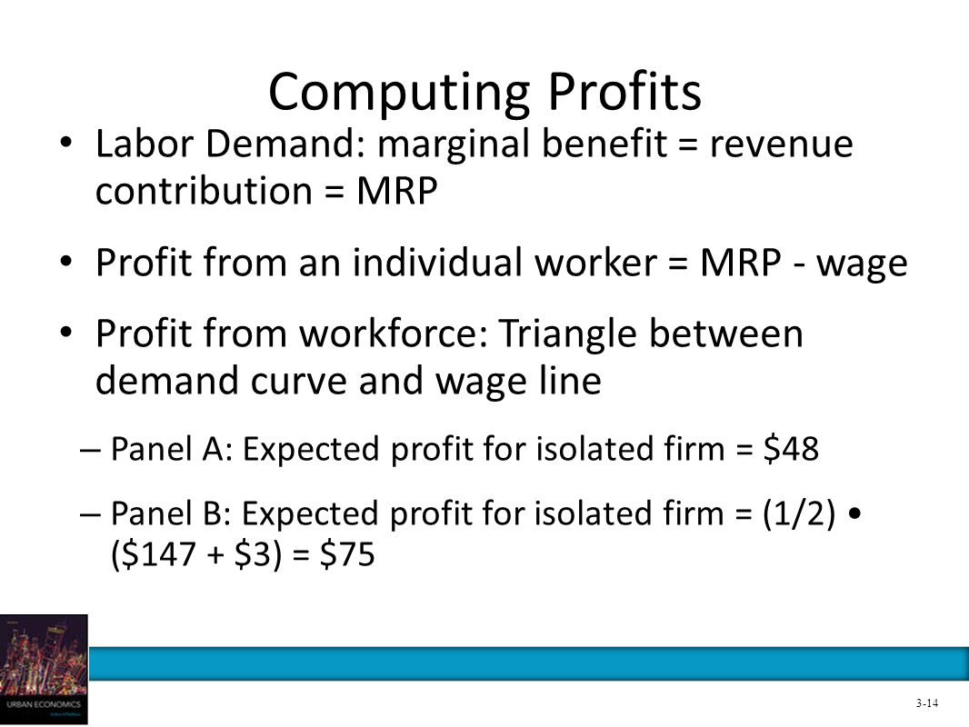 Computing Profits Labor Demand: marginal benefit = revenue contribution = MRP. Profit from an individual worker = MRP - wage.