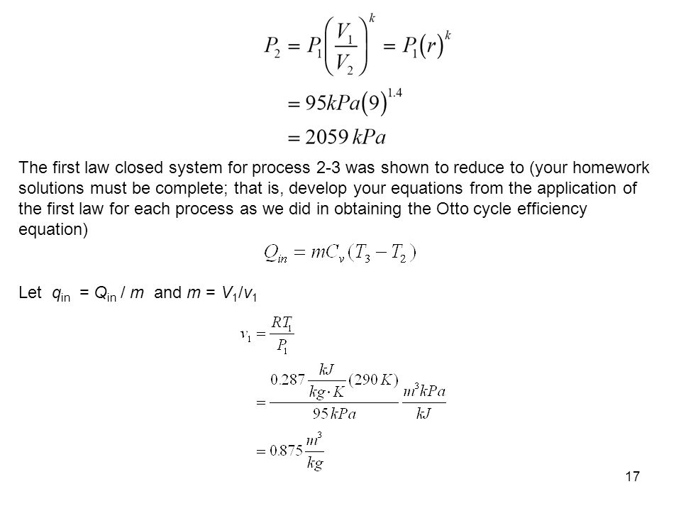 The first law closed system for process 2-3 was shown to reduce to (your homework solutions must be complete; that is, develop your equations from the application of the first law for each process as we did in obtaining the Otto cycle efficiency equation)