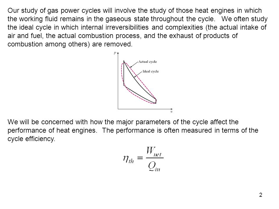 Our study of gas power cycles will involve the study of those heat engines in which the working fluid remains in the gaseous state throughout the cycle. We often study the ideal cycle in which internal irreversibilities and complexities (the actual intake of air and fuel, the actual combustion process, and the exhaust of products of combustion among others) are removed.
