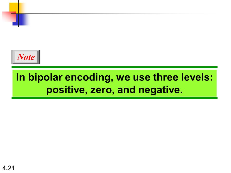 Note In bipolar encoding, we use three levels: positive, zero, and negative.