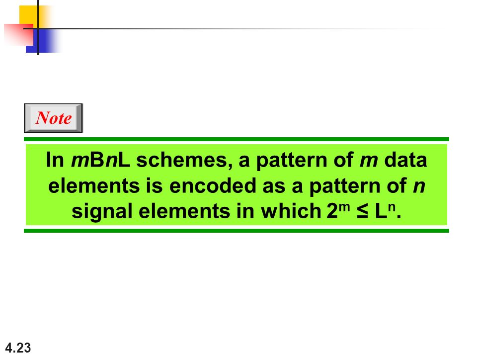 Note In mBnL schemes, a pattern of m data elements is encoded as a pattern of n signal elements in which 2m ≤ Ln.