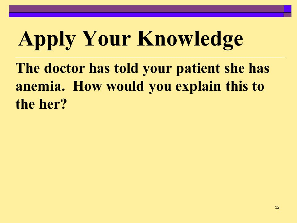 Apply Your Knowledge The doctor has told your patient she has anemia.