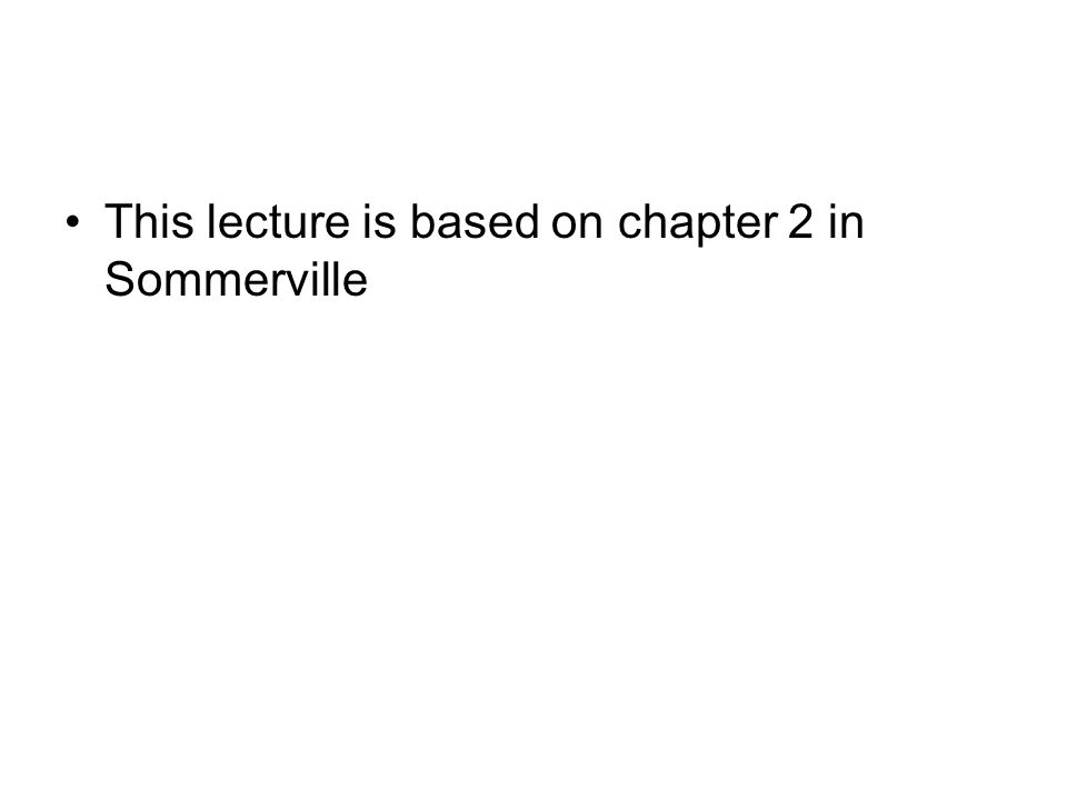 This lecture is based on chapter 2 in Sommerville