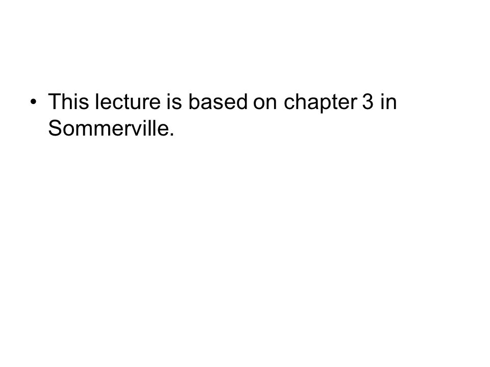 This lecture is based on chapter 3 in Sommerville.