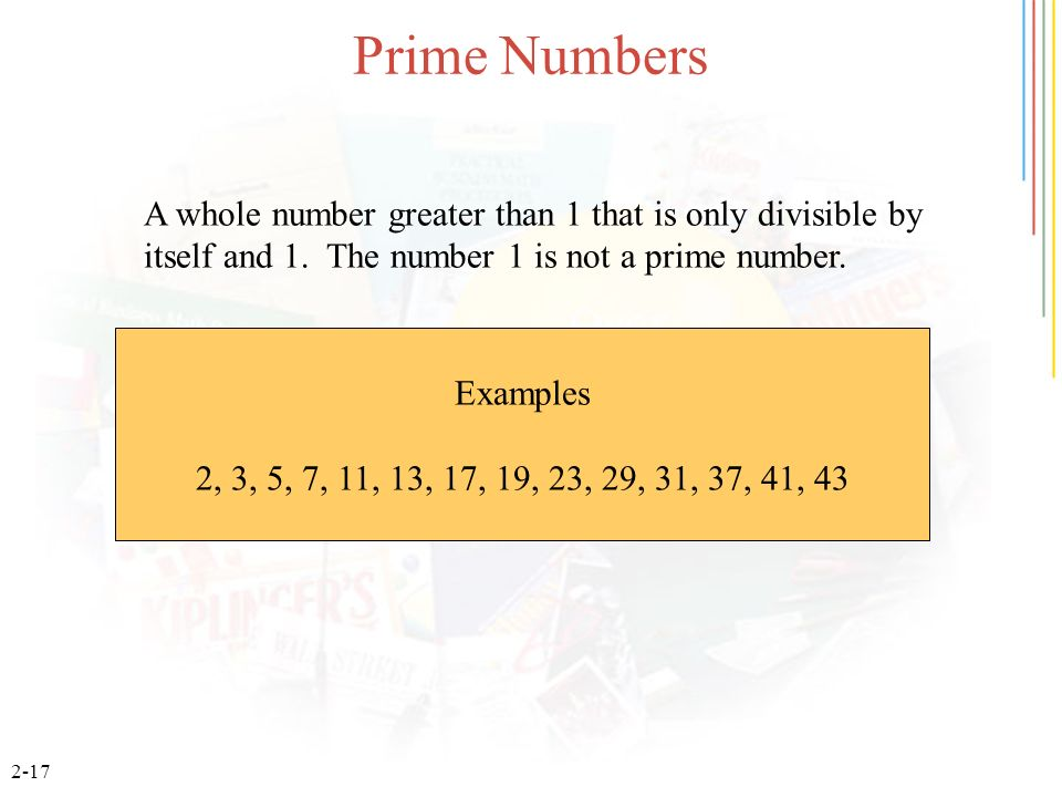 Prime Numbers A whole number greater than 1 that is only divisible by itself and 1. The number 1 is not a prime number.