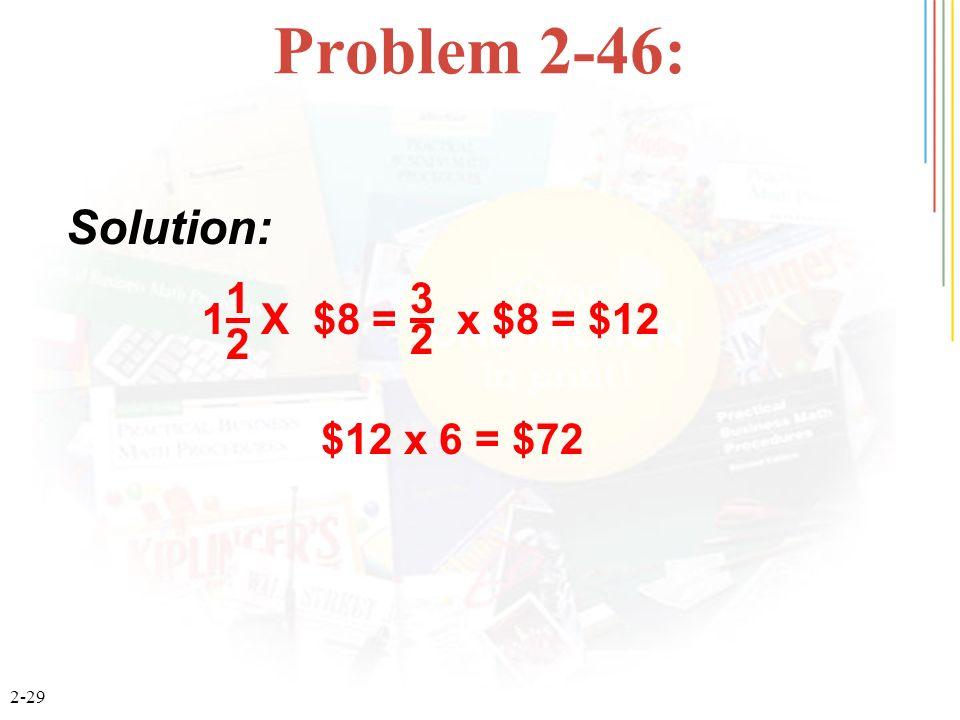 Problem 2-46: Solution: 1 X $8 = x $8 = $12 1 2 3 $12 x 6 = $72