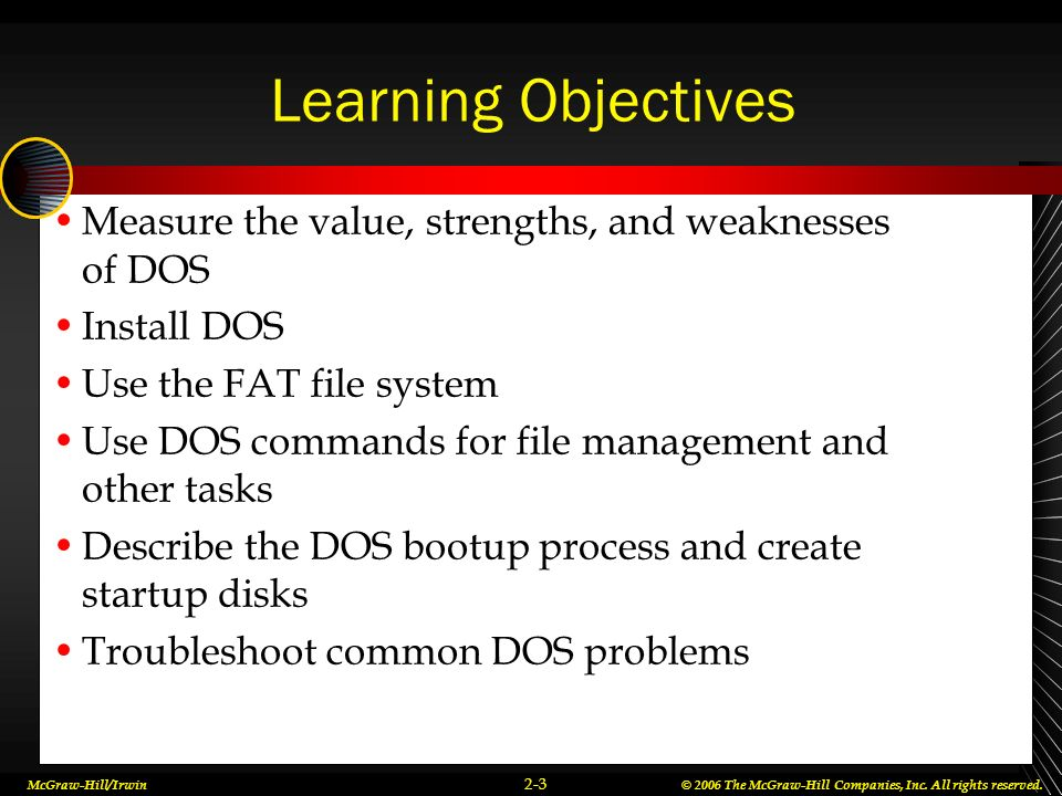 Learning Objectives Measure the value, strengths, and weaknesses of DOS. Install DOS. Use the FAT file system.