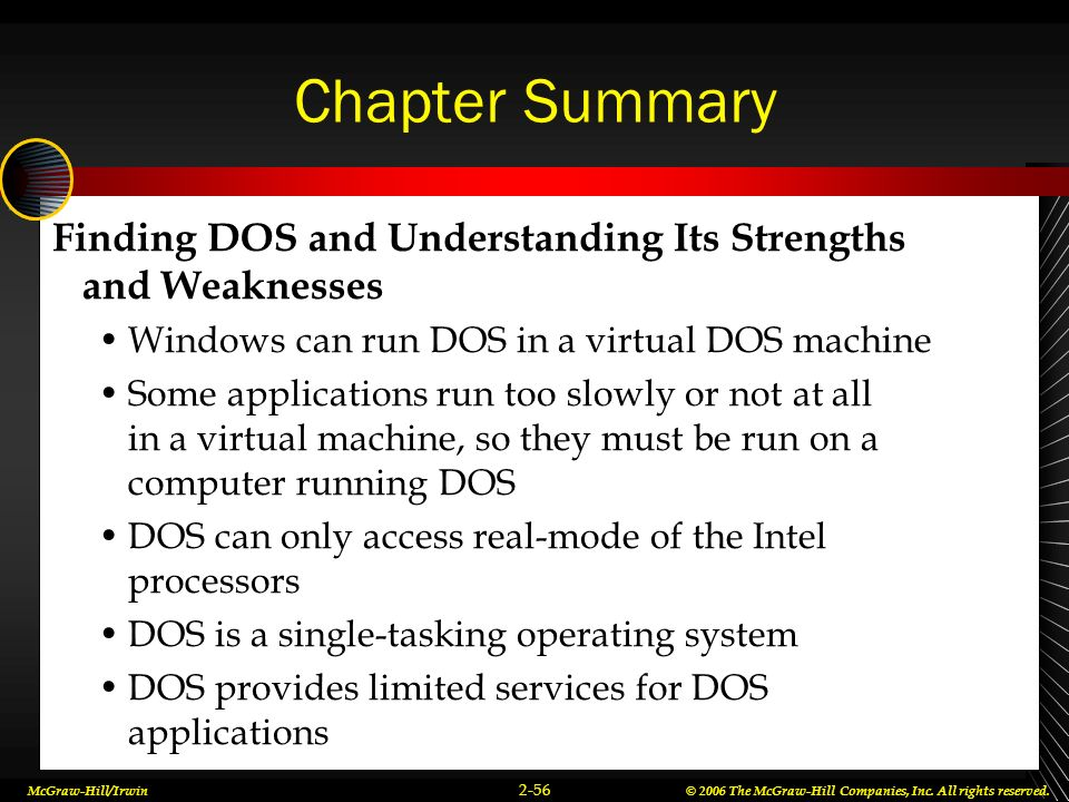 Chapter Summary Finding DOS and Understanding Its Strengths and Weaknesses. Windows can run DOS in a virtual DOS machine.