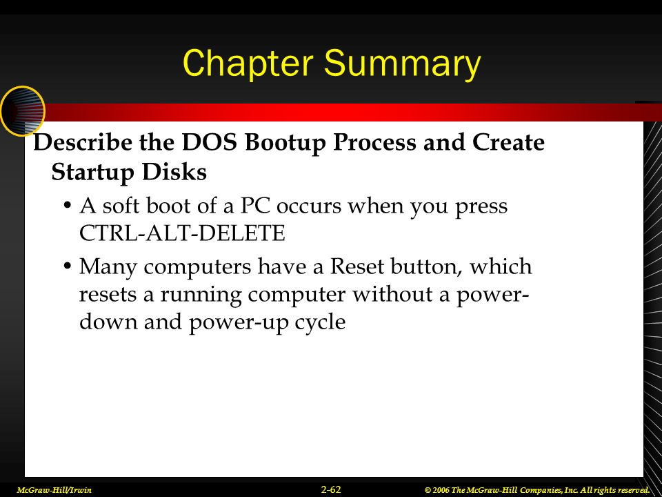 Chapter Summary Describe the DOS Bootup Process and Create Startup Disks. A soft boot of a PC occurs when you press CTRL-ALT-DELETE.