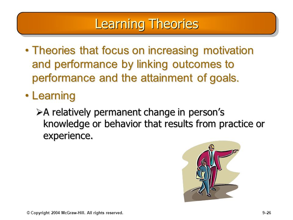 Learning Theories Theories that focus on increasing motivation and performance by linking outcomes to performance and the attainment of goals.