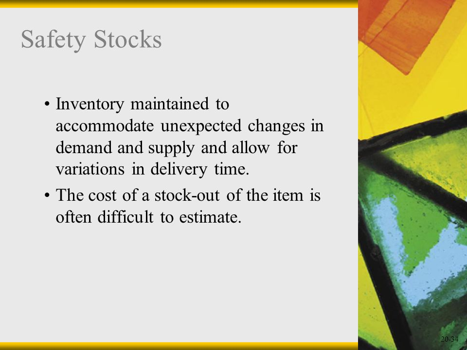 Safety Stocks Inventory maintained to accommodate unexpected changes in demand and supply and allow for variations in delivery time.