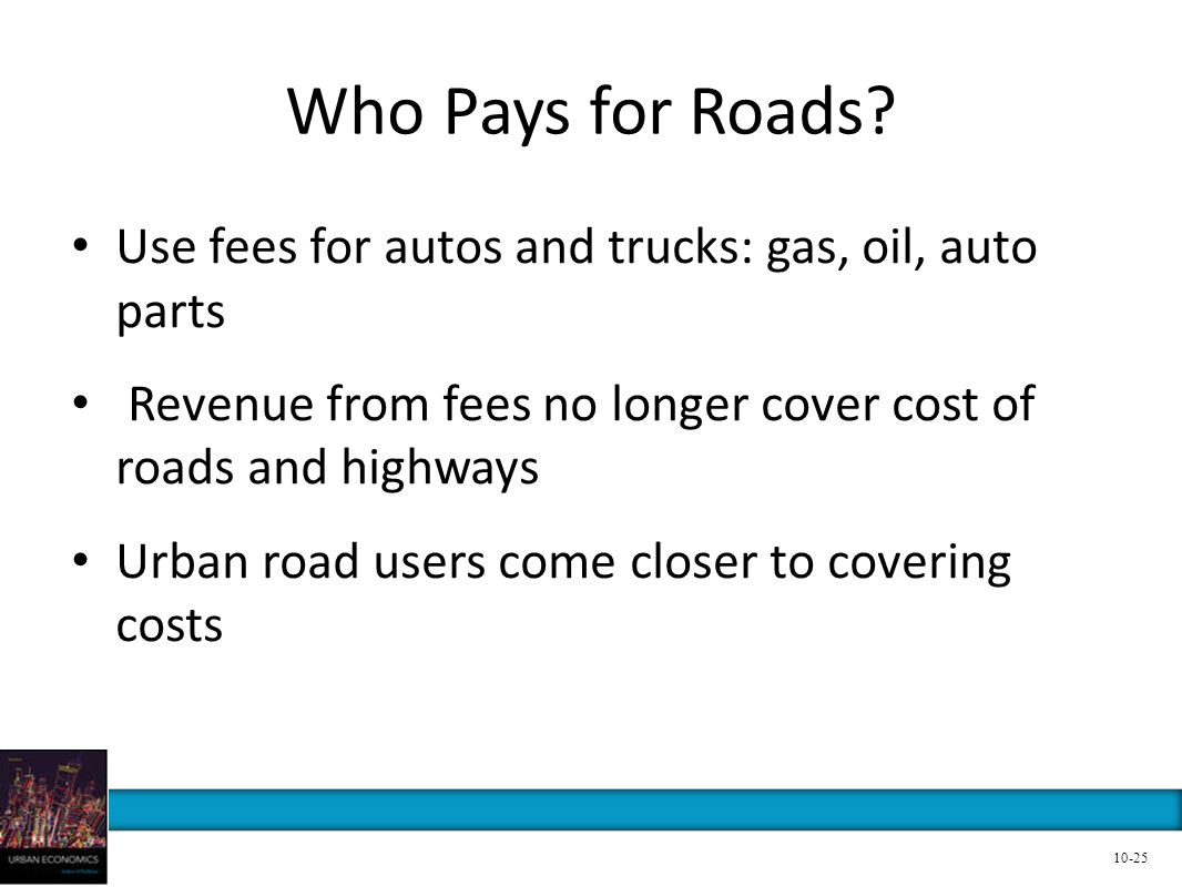Who Pays for Roads Use fees for autos and trucks: gas, oil, auto parts. Revenue from fees no longer cover cost of roads and highways.