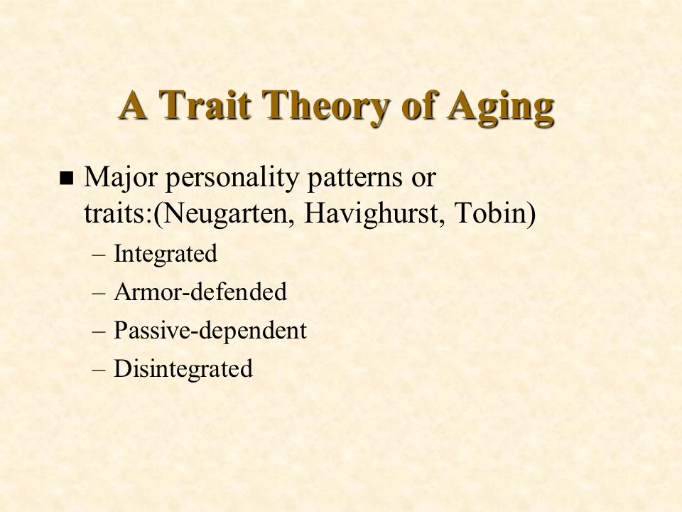 A Trait Theory of Aging Major personality patterns or traits:(Neugarten, Havighurst, Tobin) Integrated.