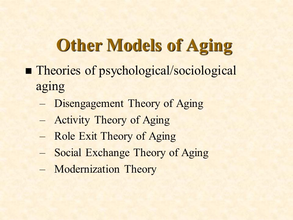 Other Models of Aging Theories of psychological/sociological aging